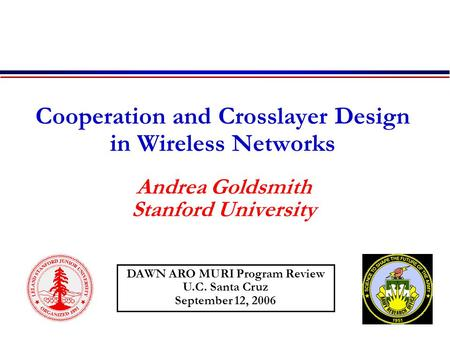 Cooperation and Crosslayer Design in Wireless Networks Andrea Goldsmith Stanford University DAWN ARO MURI Program Review U.C. Santa Cruz September 12,