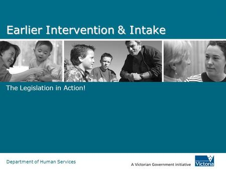Department of Human Services Earlier Intervention & Intake The Legislation in Action!