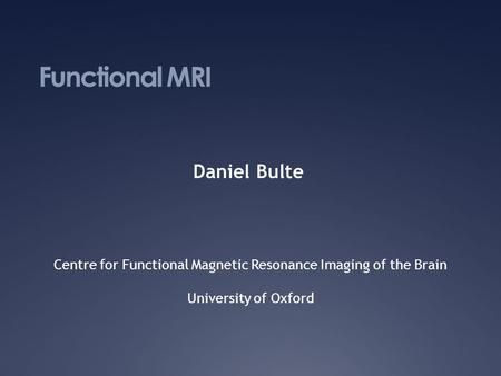 Functional MRI Daniel Bulte Centre for Functional Magnetic Resonance Imaging of the Brain University of Oxford.