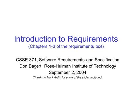Introduction to Requirements (Chapters 1-3 of the requirements text) CSSE 371, Software Requirements and Specification Don Bagert, Rose-Hulman Institute.