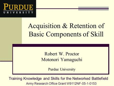 Acquisition & Retention of Basic Components of Skill Robert W. Proctor Motonori Yamaguchi Purdue University Army Research Office Grant W9112NF-05-1-0153.