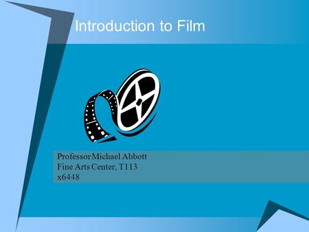 Introduction to Film Professor Michael Abbott Fine Arts Center, T113 x6448.