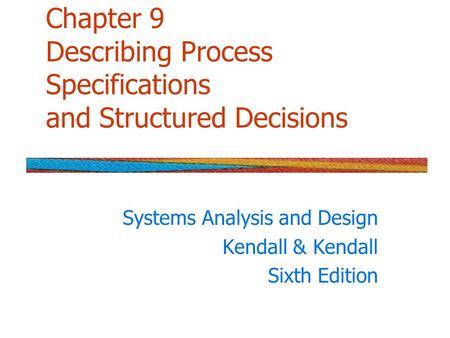 Chapter 9 Describing Process Specifications and Structured Decisions Systems Analysis and Design Kendall & Kendall Sixth Edition.