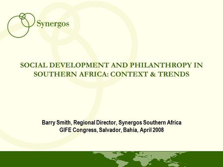SOCIAL DEVELOPMENT AND PHILANTHROPY IN SOUTHERN AFRICA: CONTEXT & TRENDS Barry Smith, Regional Director, Synergos Southern Africa GIFE Congress, Salvador,