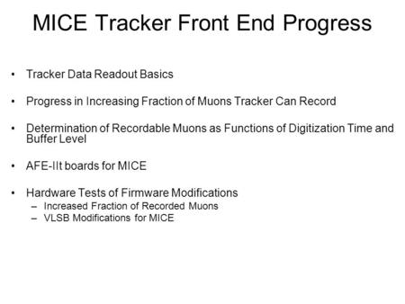 MICE Tracker Front End Progress Tracker Data Readout Basics Progress in Increasing Fraction of Muons Tracker Can Record Determination of Recordable Muons.
