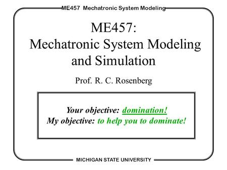 ME457 Mechatronic System Modeling MICHIGAN STATE UNIVERSITY ME457: Mechatronic System Modeling and Simulation Prof. R. C. Rosenberg Your objective: domination!