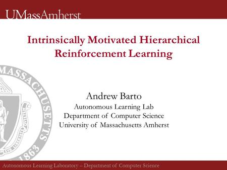 Intrinsically Motivated Hierarchical Reinforcement Learning Andrew Barto Autonomous Learning Lab Department of Computer Science University of Massachusetts.