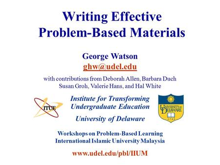 University of Delaware Workshops on Problem-Based Learning International Islamic University Malaysia www.udel.edu/pbl/IIUM Writing Effective Problem-Based.