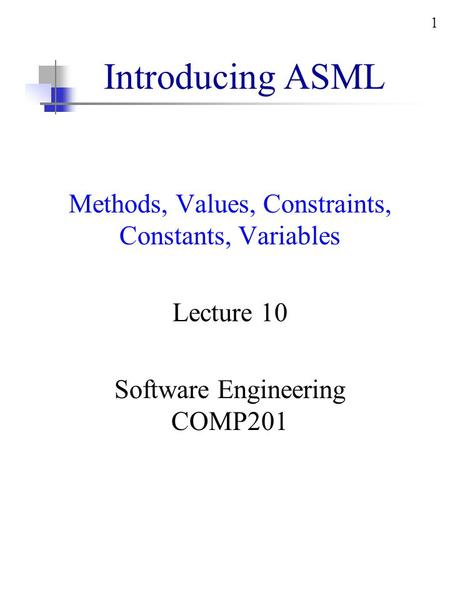 1 Introducing ASML Methods, Values, Constraints, Constants, Variables Lecture 10 Software Engineering COMP201.