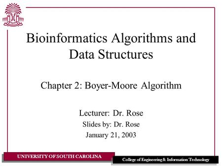 UNIVERSITY OF SOUTH CAROLINA College of Engineering & Information Technology Bioinformatics Algorithms and Data Structures Chapter 2: Boyer-Moore Algorithm.