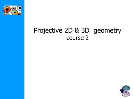 Projective 2D & 3D geometry course 2. (0,0,0) The projective plane Why do we need homogeneous coordinates? represent points at infinity, homographies,