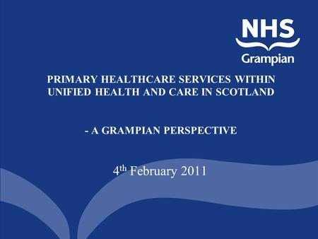 PRIMARY HEALTHCARE SERVICES WITHIN UNIFIED HEALTH AND CARE IN SCOTLAND - A GRAMPIAN PERSPECTIVE 4 th February 2011.
