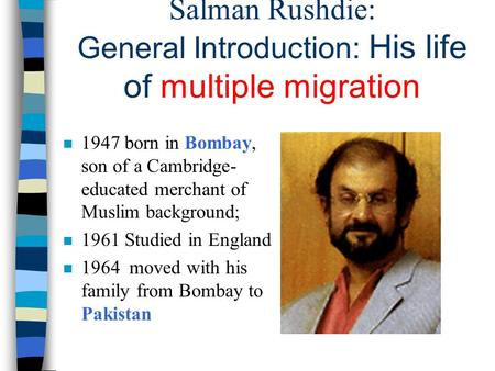 Salman Rushdie: General Introduction: His life of multiple migration n 1947 born in Bombay, son of a Cambridge- educated merchant of Muslim background;