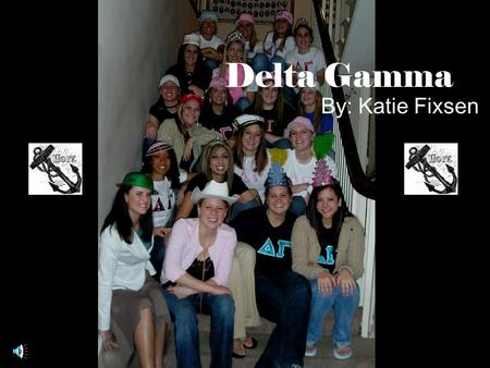 Delta Gamma By: Katie Fixsen. History of Delta Gamma Founders were Boyd, Webb, Comfort We were established Christmas 1873 Our symbol is the anchor Our.