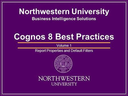Northwestern University Business Intelligence Solutions Cognos 8 Best Practices Volume 1 Report Properties and Default Filters.