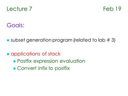 Lecture 7 Feb 19 Goals: l subset generation program (related to lab # 3) l applications of stack l Postfix expression evaluation l Convert infix to postfix.