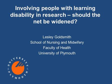 Involving people with learning disability in research – should the net be widened? Lesley Goldsmith School of Nursing and Midwifery Faculty of Health University.