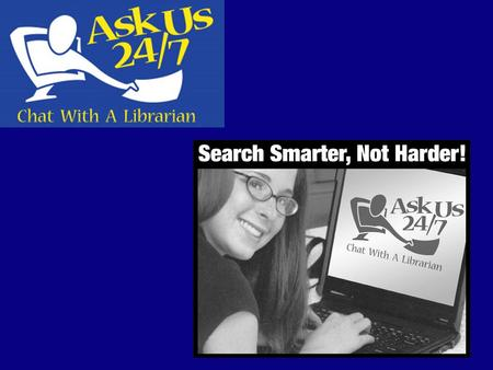 What is Ask Us 24/7? Live Chat Reference – patrons can chat one-on-one with a librarian in real time......