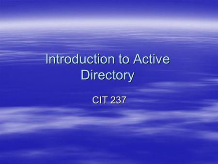 Introduction to Active Directory CIT 237. Active Directory Objects  Objects –Attributes that represents a network resource  Object name: Computers –Attributes: