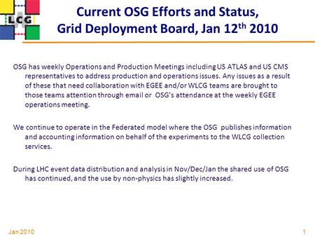 Jan 2010 Current OSG Efforts and Status, Grid Deployment Board, Jan 12 th 2010 OSG has weekly Operations and Production Meetings including US ATLAS and.