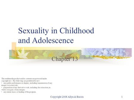 Copyright 2008 Allyn & Bacon1 Sexuality in Childhood and Adolescence Chapter 13 This multimedia product and its contents are protected under copyright.