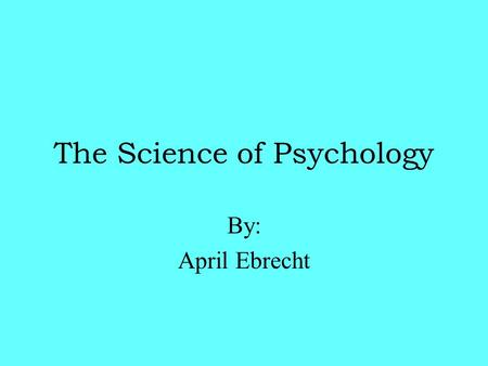 The Science of Psychology By: April Ebrecht What Is Psychology??  Psychology is the science of behavior  Ultimate goal-Explain human behavior -Systematically.