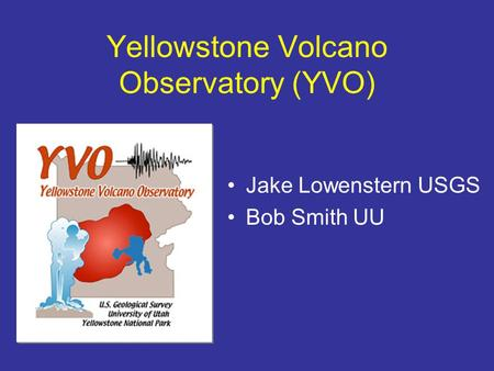 Yellowstone Volcano Observatory (YVO) Jake Lowenstern USGS Bob Smith UU.