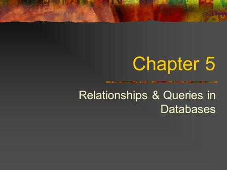 Chapter 5 Relationships & Queries in Databases. Types of Relationships One to One Examples? Analysis Technique Consider ThingA and ThingB Can ThingA be.