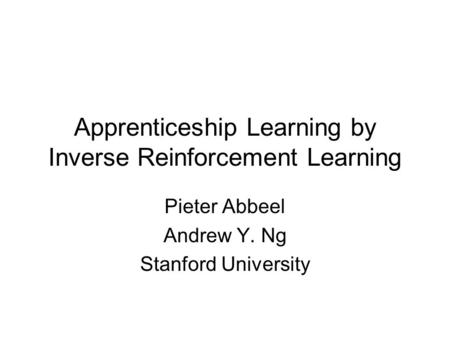 Apprenticeship Learning by Inverse Reinforcement Learning Pieter Abbeel Andrew Y. Ng Stanford University.
