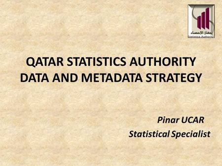 QATAR STATISTICS AUTHORITY DATA AND METADATA STRATEGY Pinar UCAR Statistical Specialist.