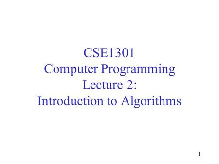 1 CSE1301 Computer Programming Lecture 2: Introduction to Algorithms.