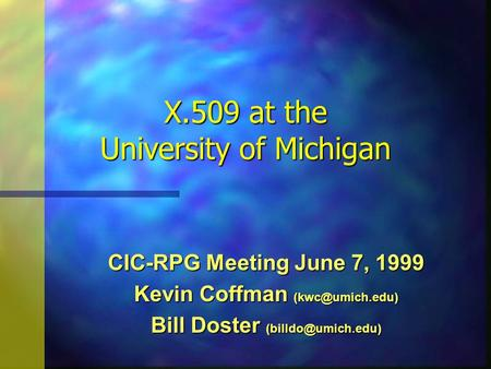 X.509 at the University of Michigan CIC-RPG Meeting June 7, 1999 Kevin Coffman Bill Doster