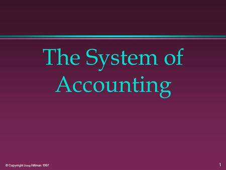 1 © Copyrright Doug Hillman 1997 The System of Accounting.