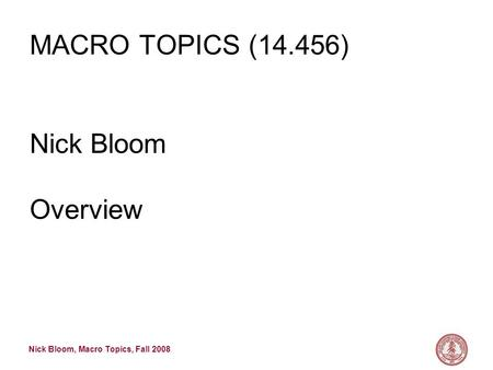 Nick Bloom, Macro Topics, Fall 2008 MACRO TOPICS (14.456) Nick Bloom Overview.