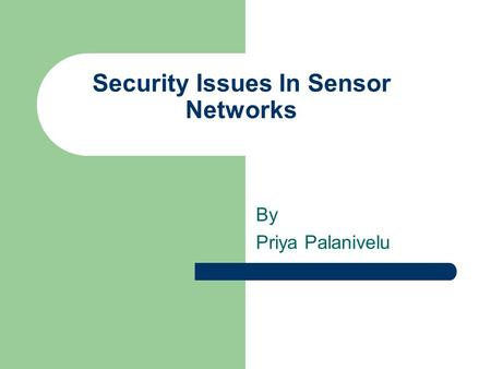 Security Issues In Sensor Networks By Priya Palanivelu.