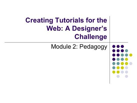 Creating Tutorials for the Web: A Designer's Challenge Module 2: Pedagogy.