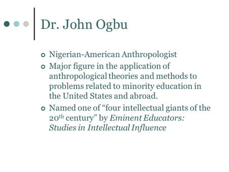 Dr. John Ogbu Nigerian-American Anthropologist Major figure in the application of anthropological theories and methods to problems related to minority.