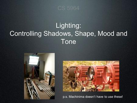 Lighting: Controlling Shadows, Shape, Mood and Tone CS 5964 p.s. Machinima doesn't have to use these!