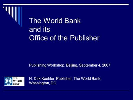 The World Bank and its Office of the Publisher Publishing Workshop, Beijing, September 4, 2007 H. Dirk Koehler, Publisher, The World Bank, Washington,