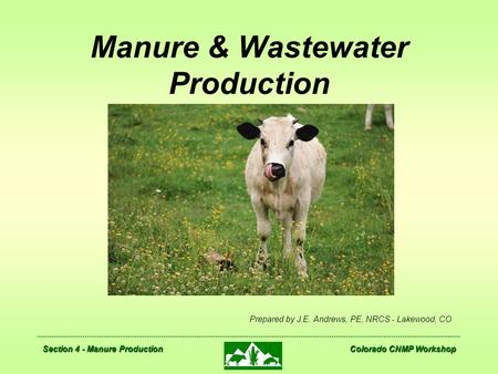 Section 4 - Manure Production Colorado CNMP Workshop Manure & Wastewater Production Prepared by J.E. Andrews, PE, NRCS - Lakewood, CO.