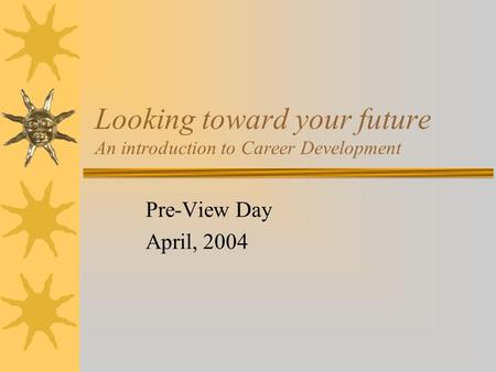 Looking toward your future An introduction to Career Development Pre-View Day April, 2004.