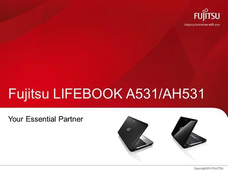 0 Copyright 2011 FUJITSU Fujitsu LIFEBOOK A531/AH531 Your Essential Partner.
