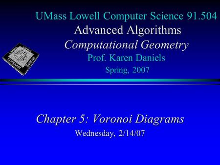 UMass Lowell Computer Science 91.504 Advanced Algorithms Computational Geometry Prof. Karen Daniels Spring, 2007 Chapter 5: Voronoi Diagrams Wednesday,