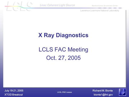 Richard M. Bionta XTOD July 19-21, 2005 UCRL-PRES-xxxxxx X Ray Diagnostics LCLS FAC Meeting Oct. 27, 2005.