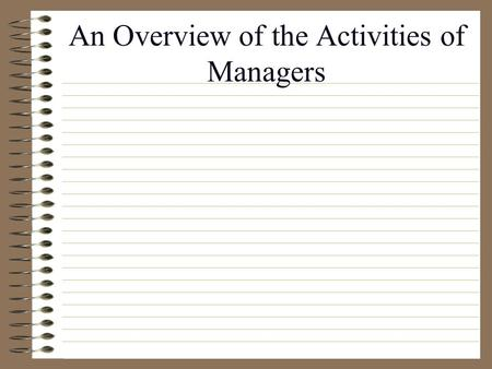 An Overview of the Activities of Managers Purpose of class Present definitions related to management Understand the activities that comprise management.