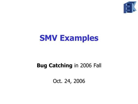 SMV Examples Bug Catching in 2006 Fall Oct. 24, 2006.