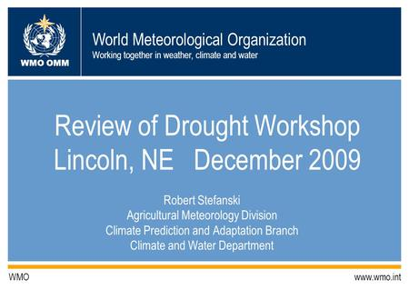 World Meteorological Organization Working together in weather, climate and water WMO OMM WMO www.wmo.int Review of Drought Workshop Lincoln, NE December.