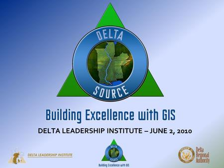 DELTA LEADERSHIP INSTITUTE – JUNE 2, 2010. DELTA SOURCE BUILDING EXCELLENCE WITH GIS W HAT IS GIS? GIS is a Geographic Information System. GIS integrates.
