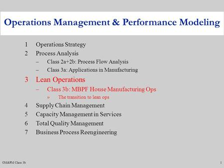 OM&PM/Class 3b1 1Operations Strategy 2Process Analysis –Class 2a+2b: Process Flow Analysis –Class 3a: Applications in Manufacturing 3Lean Operations –Class.