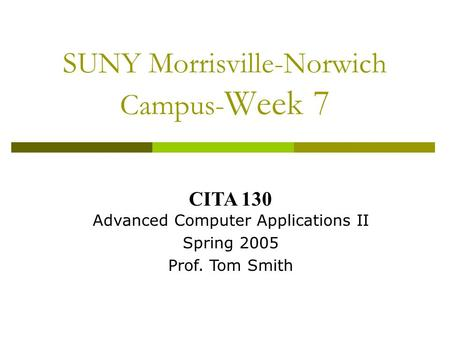 SUNY Morrisville-Norwich Campus- Week 7 CITA 130 Advanced Computer Applications II Spring 2005 Prof. Tom Smith.
